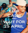 KEEP CALM AND WAIT FOR 25 APRIL - Personalised Poster A4 size