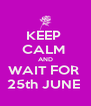KEEP  CALM  AND WAIT FOR  25th JUNE  - Personalised Poster A4 size