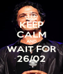 KEEP CALM AND WAIT FOR 26/02 - Personalised Poster A4 size