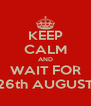 KEEP CALM AND WAIT FOR 26th AUGUST - Personalised Poster A4 size