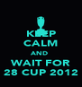 KEEP CALM AND  WAIT FOR 28 CUP 2012 - Personalised Poster A4 size