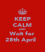 KEEP CALM AND Wait for 28th April ♥ - Personalised Poster A4 size