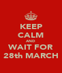 KEEP CALM AND WAIT FOR 28th MARCH - Personalised Poster A4 size