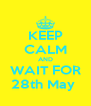 KEEP CALM AND WAIT FOR 28th May  - Personalised Poster A4 size