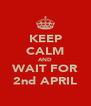 KEEP CALM AND WAIT FOR 2nd APRIL - Personalised Poster A4 size