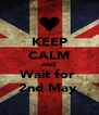 KEEP CALM AND Wait for  2nd May  - Personalised Poster A4 size