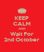 KEEP CALM AND Wait For 2nd October - Personalised Poster A4 size