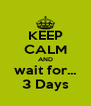 KEEP CALM AND wait for... 3 Days - Personalised Poster A4 size