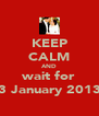 KEEP CALM AND wait for 3 January 2013 - Personalised Poster A4 size
