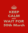 KEEP CALM AND WAIT FOR 30th March - Personalised Poster A4 size