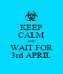 KEEP CALM AND WAIT FOR 3rd APRIL - Personalised Poster A4 size