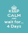 KEEP CALM AND wait for... 4 Days - Personalised Poster A4 size