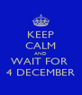 KEEP CALM AND WAIT FOR  4 DECEMBER - Personalised Poster A4 size