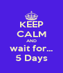 KEEP CALM AND wait for... 5 Days - Personalised Poster A4 size