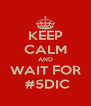 KEEP CALM AND WAIT FOR  #5DIC - Personalised Poster A4 size