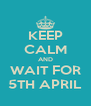 KEEP CALM AND WAIT FOR 5TH APRIL - Personalised Poster A4 size