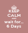 KEEP CALM AND wait for... 6 Days - Personalised Poster A4 size