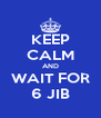 KEEP CALM AND WAIT FOR 6 JIB - Personalised Poster A4 size