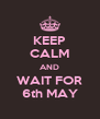 KEEP CALM AND WAIT FOR 6th MAY - Personalised Poster A4 size