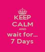 KEEP CALM AND wait for... 7 Days - Personalised Poster A4 size