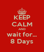 KEEP CALM AND wait for... 8 Days - Personalised Poster A4 size