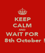 KEEP CALM AND WAIT FOR    8th October ! - Personalised Poster A4 size