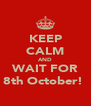 KEEP CALM AND WAIT FOR 8th October!  - Personalised Poster A4 size