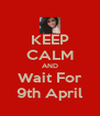 KEEP CALM AND Wait For 9th April - Personalised Poster A4 size
