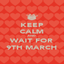 KEEP CALM AND WAIT FOR 9TH MARCH - Personalised Poster A4 size
