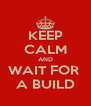KEEP CALM AND WAIT FOR  A BUILD - Personalised Poster A4 size