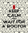 KEEP CALM AND WAIT FOR A DOCTOR - Personalised Poster A4 size