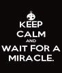 KEEP CALM AND WAIT FOR A MIRACLE. - Personalised Poster A4 size