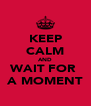 KEEP CALM AND WAIT FOR  A MOMENT - Personalised Poster A4 size