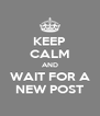 KEEP CALM AND WAIT FOR A NEW POST - Personalised Poster A4 size