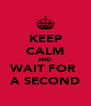 KEEP CALM AND WAIT FOR  A SECOND - Personalised Poster A4 size
