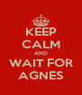 KEEP CALM AND WAIT FOR AGNES - Personalised Poster A4 size