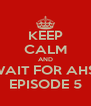 KEEP CALM AND WAIT FOR AHS  EPISODE 5 - Personalised Poster A4 size