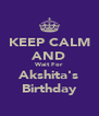 KEEP CALM AND Wait For Akshita's Birthday - Personalised Poster A4 size