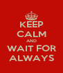 KEEP CALM AND WAIT FOR ALWAYS - Personalised Poster A4 size