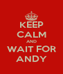 KEEP CALM AND WAIT FOR ANDY - Personalised Poster A4 size