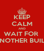 KEEP CALM AND WAIT FOR  ANOTHER BUILD - Personalised Poster A4 size
