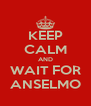 KEEP CALM AND WAIT FOR ANSELMO - Personalised Poster A4 size
