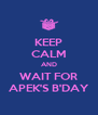 KEEP CALM AND WAIT FOR APEK'S B'DAY - Personalised Poster A4 size