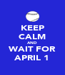 KEEP CALM AND WAIT FOR APRIL 1 - Personalised Poster A4 size