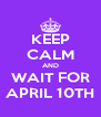 KEEP CALM AND WAIT FOR APRIL 10TH - Personalised Poster A4 size
