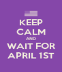 KEEP CALM AND WAIT FOR APRIL 1ST - Personalised Poster A4 size