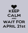 KEEP CALM AND WAIT FOR APRIL 21st - Personalised Poster A4 size
