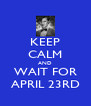 KEEP CALM AND WAIT FOR APRIL 23RD - Personalised Poster A4 size