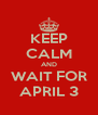 KEEP CALM AND WAIT FOR APRIL 3 - Personalised Poster A4 size