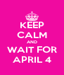 KEEP CALM AND WAIT FOR APRIL 4 - Personalised Poster A4 size